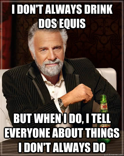 i dont always drink dos equis but when i do i tell everyon - The Most Interesting Man In The World