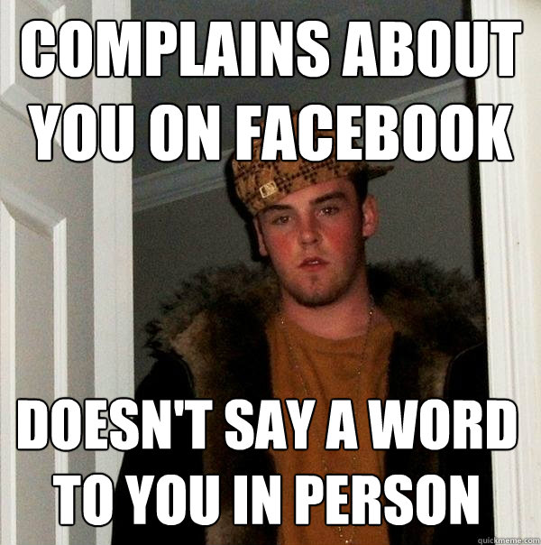complains about you on facebook doesnt say a word to you in - Scumbag Steve