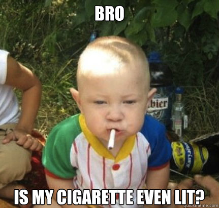 bro is my cigarette even lit - Drunk Baby