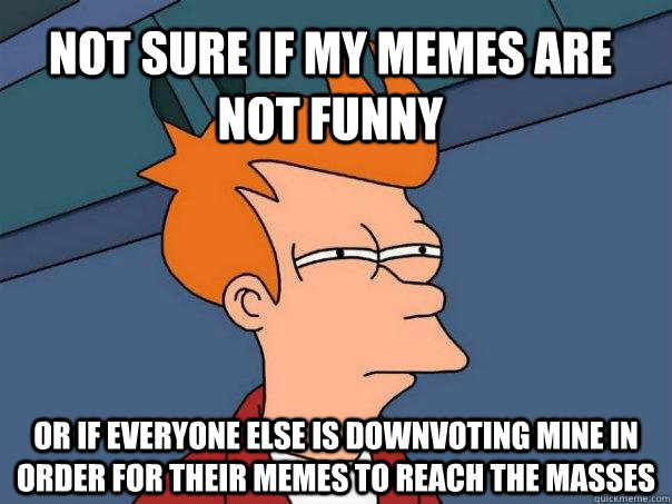 not sure if my memes are not funny or if everyone else is do - Futurama Fry