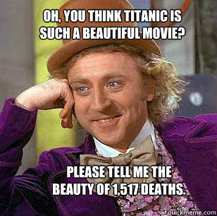 oh you think titanic is such a beautiful movie please tell - Condescending WOnka