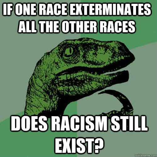 if one race exterminates all the other races does racism sti - Philosoraptor