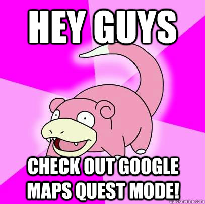 hey guys check out google maps quest mode - Slowpoke