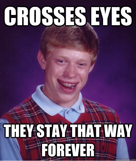 crosses eyes they stay that way forever - Bad Luck Brian