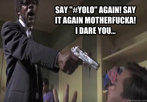say yolo again say it again motherfucka i dare you - YOLO