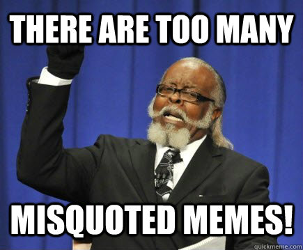 there are too many misquoted memes - Too Damn High