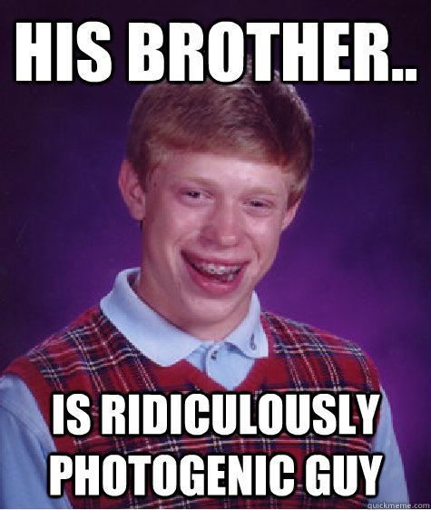 his brother is ridiculously photogenic guy - Bad Luck Brian