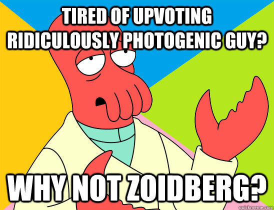 tired of upvoting ridiculously photogenic guy why not zoidb - Futurama Zoidberg