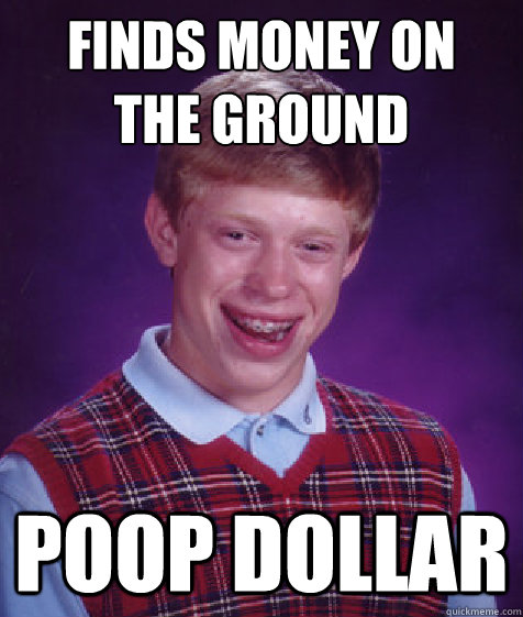 finds money on the ground poop dollar - Bad Luck Brian