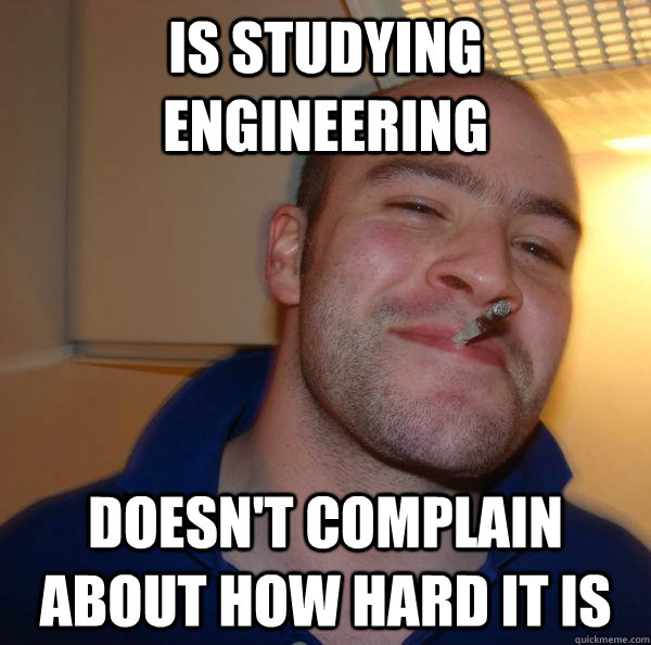 is studying engineering doesnt complain about how hard it i - Good Guy Greg