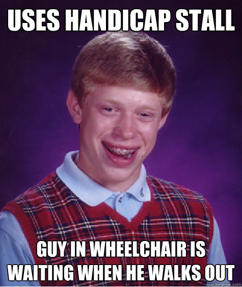 uses handicap stall guy in wheelchair is waiting when he wal - Bad Luck Brian