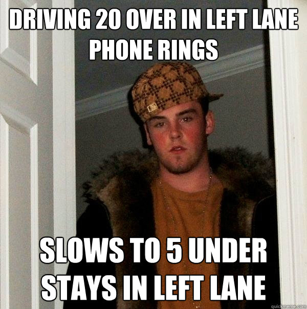 driving 20 over in left lane phone rings slows to 5 under st - Scumbag Steve