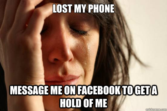 lost my phone message me on facebook to get a hold of me - First World Problems