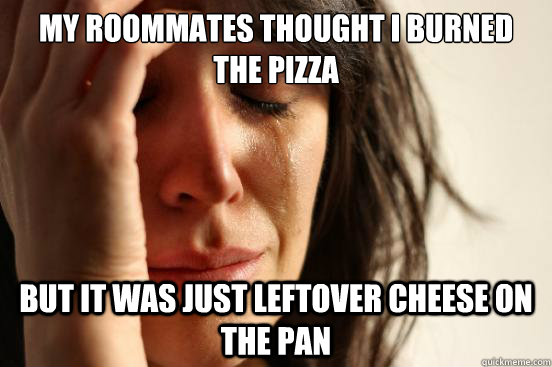 my roommates thought i burned the pizza but it was just left - First World Problems