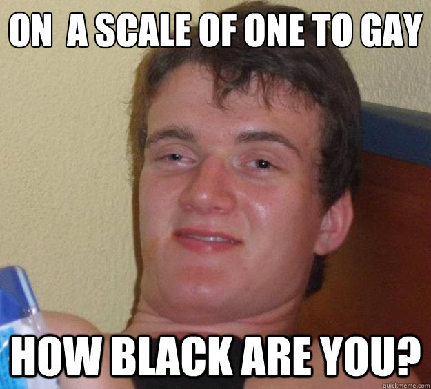 on a scale of one to gay how black are you - 10 Guy