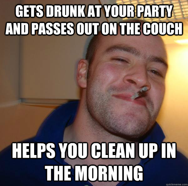 gets drunk at your party and passes out on the couch helps y - Good Guy Greg