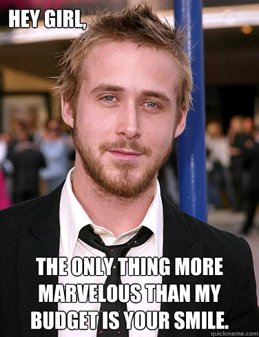 hey girl the only thing more marvelous than my budget is yo - Paul Ryan Gosling