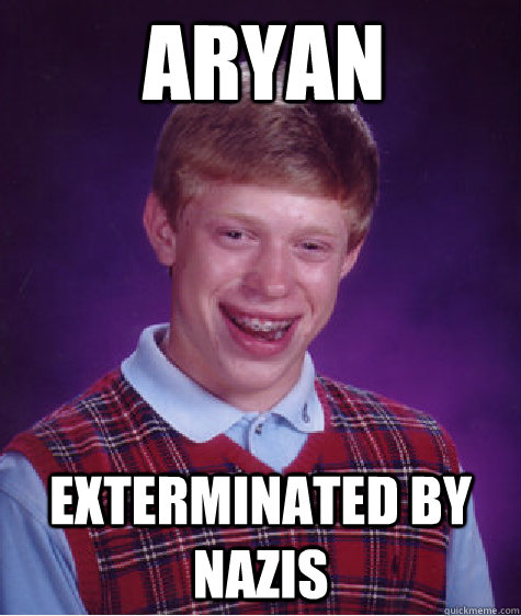 aryan exterminated by nazis - Bad Luck Brian