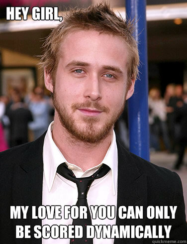 hey girl my love for you can only be scored dynamically - Paul Ryan Gosling