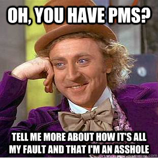 oh you have pms tell me more about how its all my fault a - Condescending Wonka