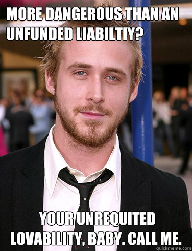 more dangerous than an unfunded liabiltiy your unrequited  - Paul Ryan Gosling