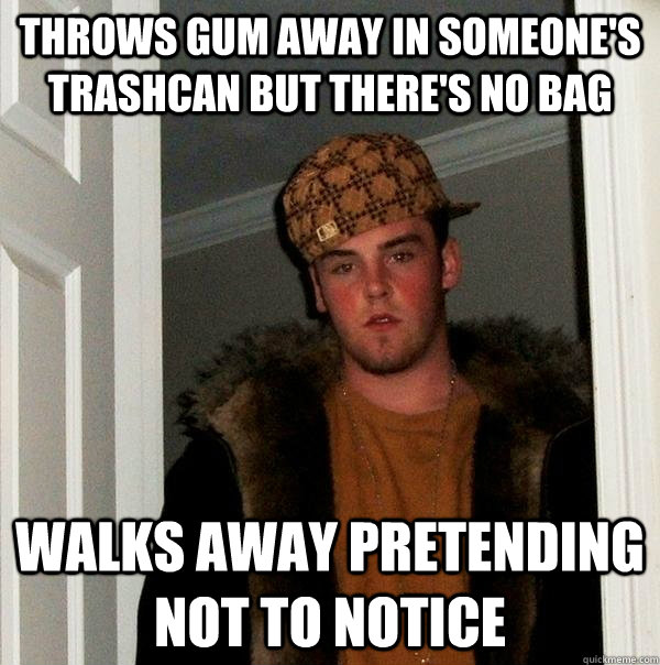 throws gum away in someones trashcan but theres no bag wal - Scumbag Steve