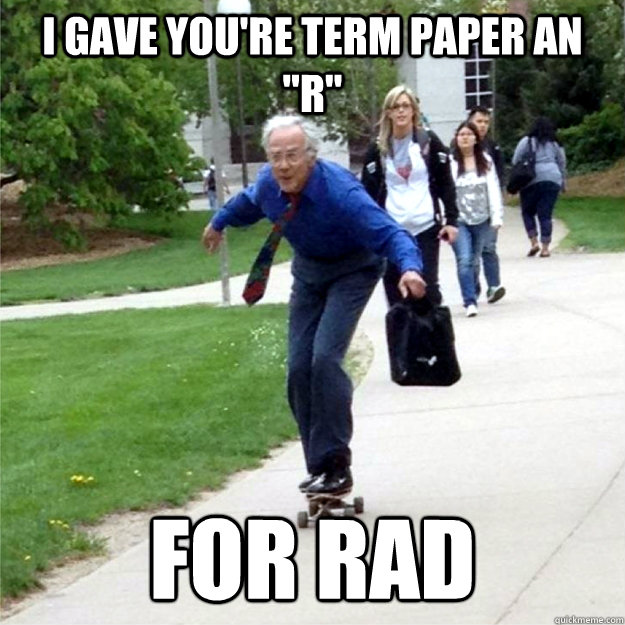 i gave youre term paper an r for rad - Skating Prof