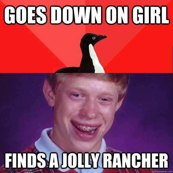 goes down on girl finds a jolly rancher - Socially Awesome Bad Luck Brian