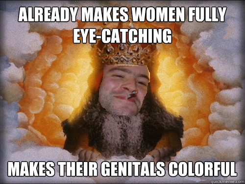 already makes women fully eyecatching makes their genitals  - Good Guy God