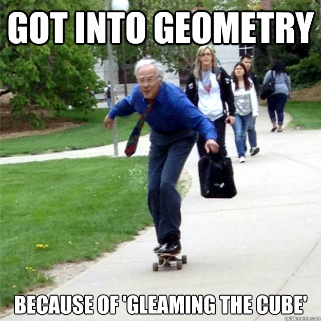 got into geometry because of gleaming the cube - Skating Prof