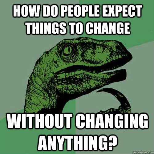 how do people expect things to change without changing anyth - Philosoraptor