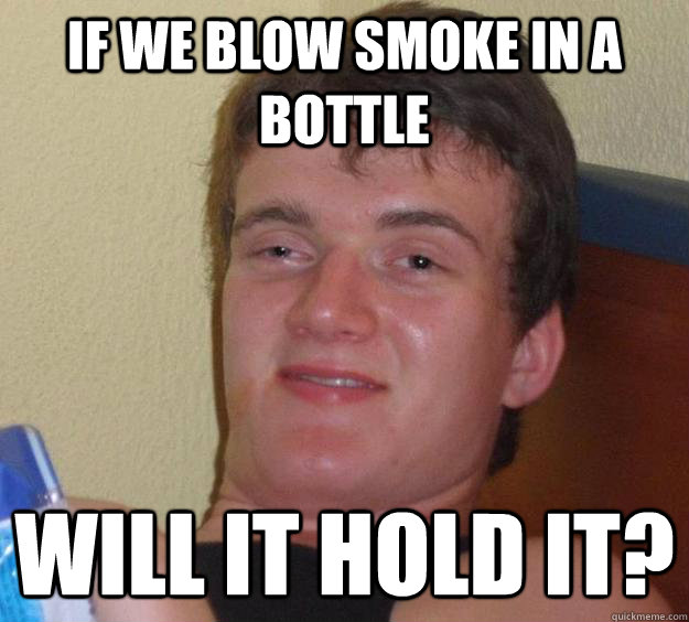 if we blow smoke in a bottle will it hold it - 10 Guy
