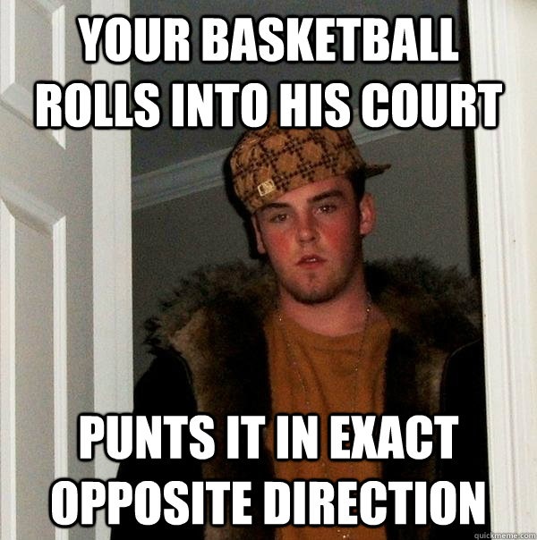 your basketball rolls into his court punts it in exact oppos - Scumbag Steve