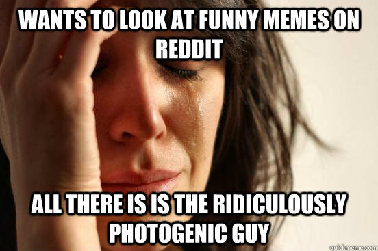 wants to look at funny memes on reddit all there is is the r - First World Problems