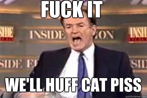 fuck it well huff cat piss - Fuck It Bill OReilly