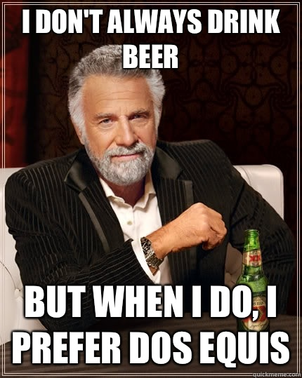 I dont always drink beer But when I do I prefer Dos Equis - The Most Interesting Man In The World