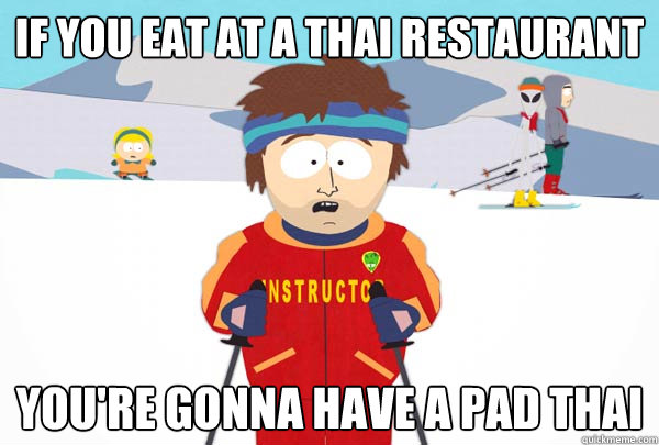 if you eat at a thai restaurant youre gonna have a pad thai - Super Cool Ski Instructor