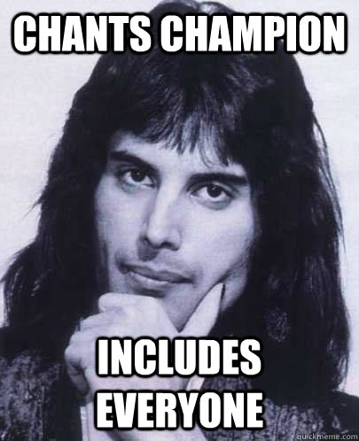 chants champion includes everyone - Good Guy Freddie Mercury