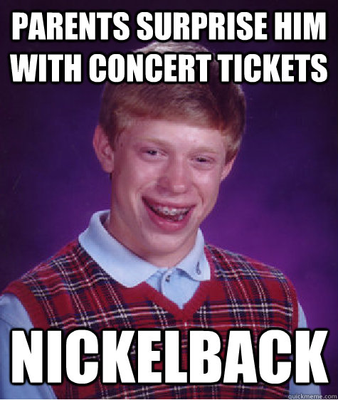 parents surprise him with concert tickets nickelback - Bad Luck Brian