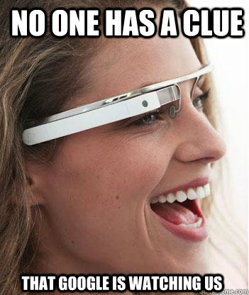 no one has a clue that google is watching us - Google glass uses.
