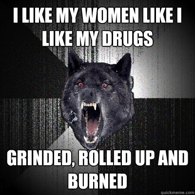 i like my women like i like my drugs grinded rolled up and  - Bullets - Insanity wolf
