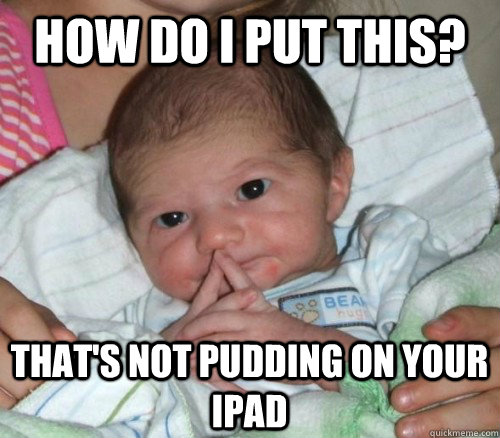 how do i put this thats not pudding on your ipad - How do i put this Baby