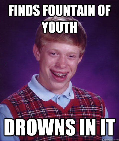 finds fountain of youth drowns in it - Bad Luck Brian