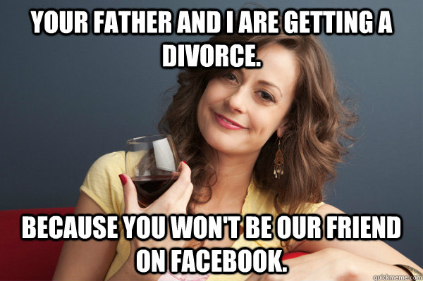 your father and i are getting a divorce because you wont b - Forever Resentful Mother