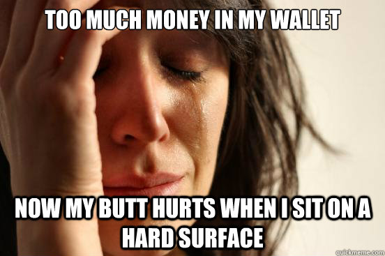 too much money in my wallet now my butt hurts when i sit on  - First World Problems