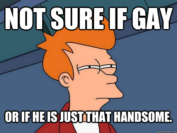 not sure if gay or if he is just that handsome - Futurama Fry