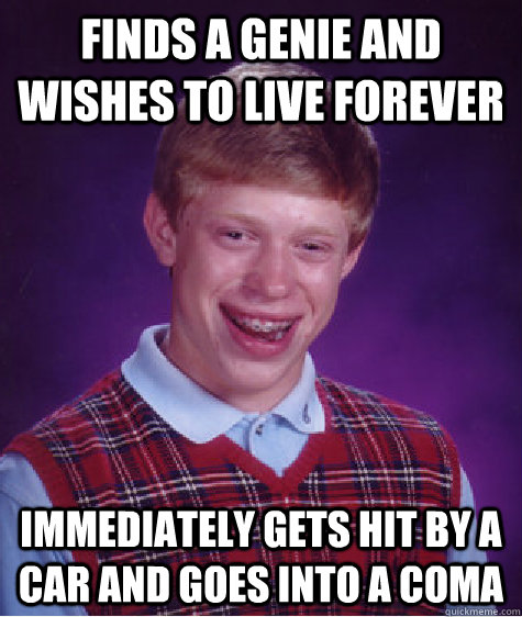 finds a genie and wishes to live forever immediately gets hi - Bad Luck Brian