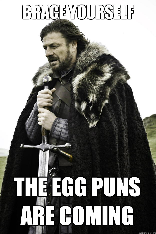 brace yourself the egg puns are coming - Winter is coming