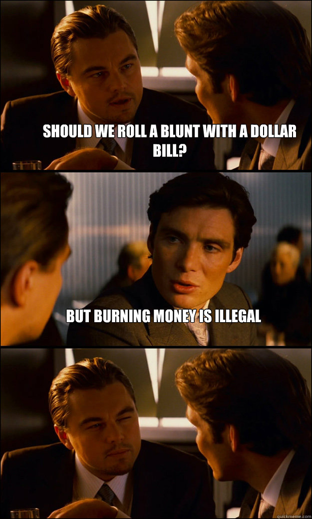 should we roll a blunt with a dollar bill but burning money - Inception
