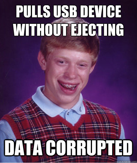 pulls usb device without ejecting data corrupted - Bad Luck Brian